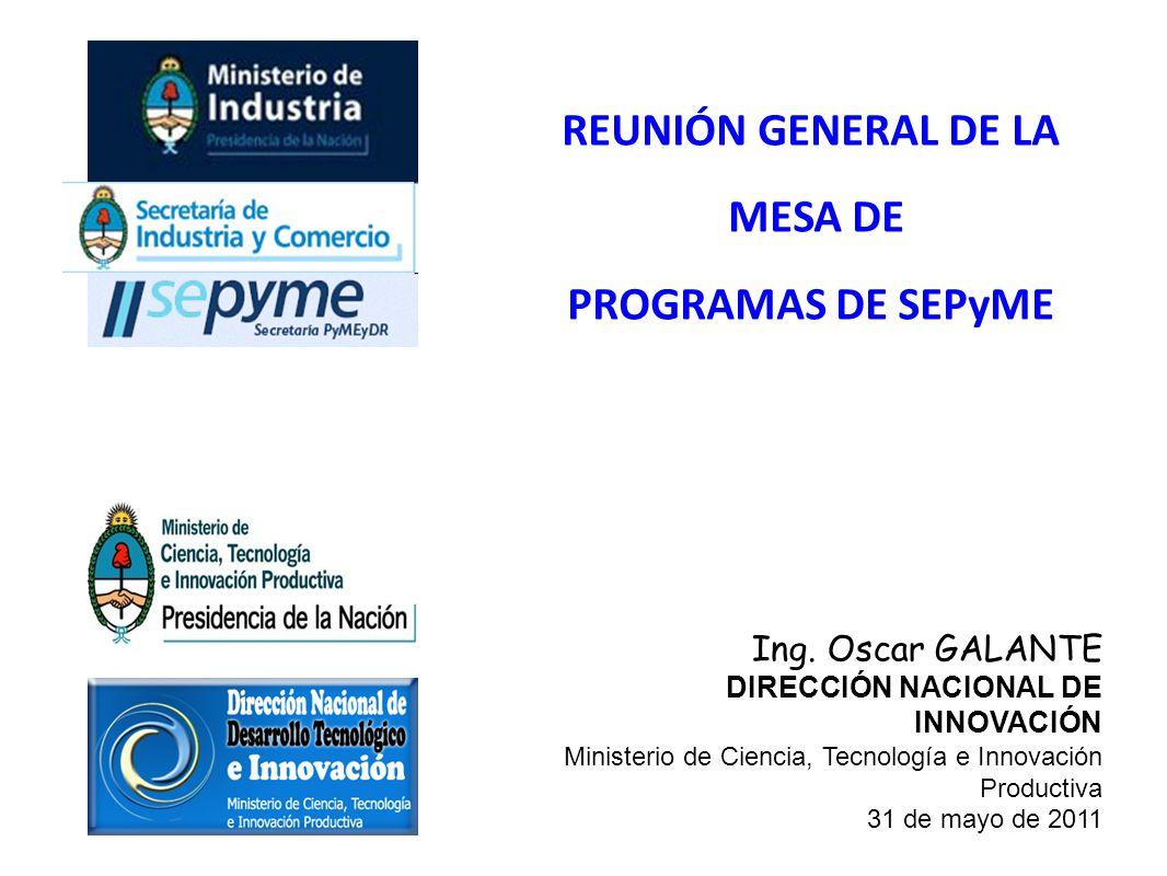 REUNIÓN GENERAL DE LA MESA DE PROGRAMAS DE SEPyME Ing. Oscar GALANTE DIRECCIÓN NACIONAL DE INNOVACIÓN Ministerio de Ciencia, Tecnología e Innovación P