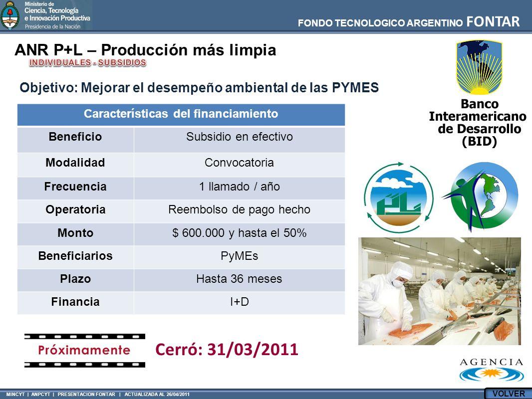 MINCYT | ANPCYT | PRESENTACION FONTAR | ACTUALIZADA AL 26/04/2011 FONDO TECNOLOGICO ARGENTINO FONTAR ANR P+L – Producción más limpia Características del financiamiento BeneficioSubsidio en efectivo ModalidadConvocatoria Frecuencia1 llamado / año OperatoriaReembolso de pago hecho Monto$ 600.000 y hasta el 50% BeneficiariosPyMEs PlazoHasta 36 meses FinanciaI+D Objetivo: Mejorar el desempeño ambiental de las PYMES Cerró: 31/03/2011 VOLVER