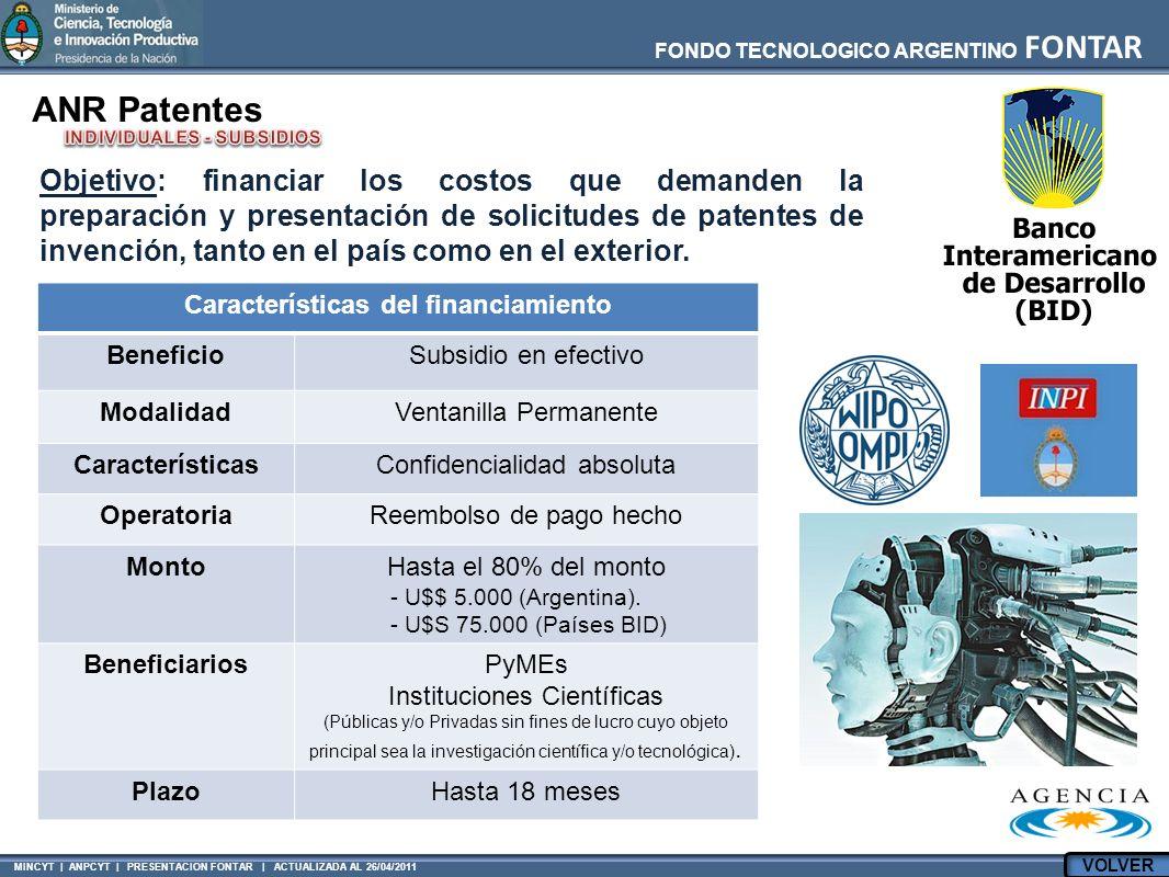 MINCYT | ANPCYT | PRESENTACION FONTAR | ACTUALIZADA AL 26/04/2011 FONDO TECNOLOGICO ARGENTINO FONTAR ANR Patentes Características del financiamiento BeneficioSubsidio en efectivo ModalidadVentanilla Permanente CaracterísticasConfidencialidad absoluta OperatoriaReembolso de pago hecho MontoHasta el 80% del monto - U$$ 5.000 (Argentina).