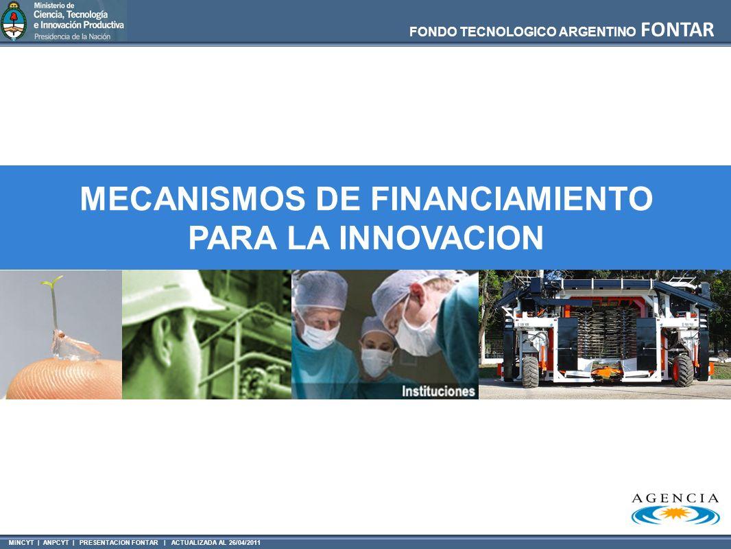 MINCYT | ANPCYT | PRESENTACION FONTAR | ACTUALIZADA AL 26/04/2011 FONDO TECNOLOGICO ARGENTINO FONTAR MECANISMOS DE FINANCIAMIENTO PARA LA INNOVACION