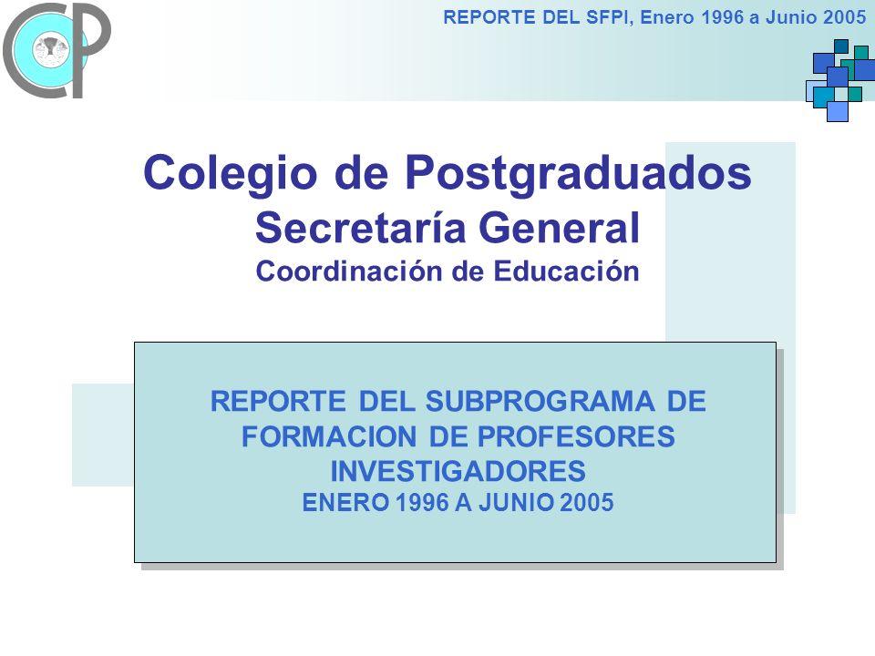 REPORTE DEL SFPI, Enero 1996 a Junio 2005 Colegio de Postgraduados Secretaría General Coordinación de Educación REPORTE DEL SUBPROGRAMA DE FORMACION DE PROFESORES INVESTIGADORES ENERO 1996 A JUNIO 2005