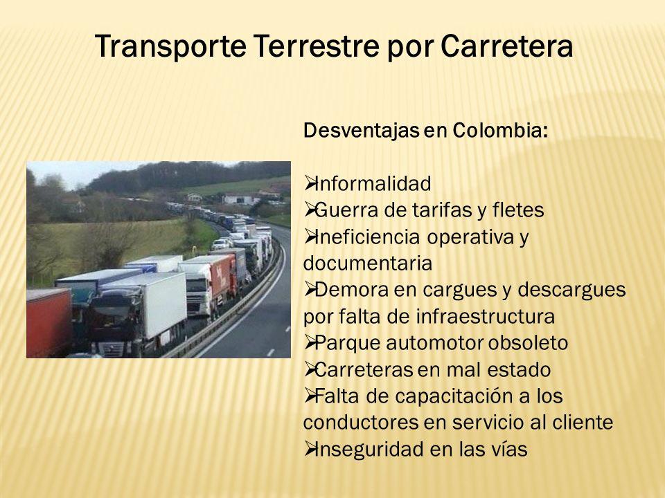 Desventajas en Colombia: Informalidad Guerra de tarifas y fletes Ineficiencia operativa y documentaria Demora en cargues y descargues por falta de infraestructura Parque automotor obsoleto Carreteras en mal estado Falta de capacitación a los conductores en servicio al cliente Inseguridad en las vías Transporte Terrestre por Carretera