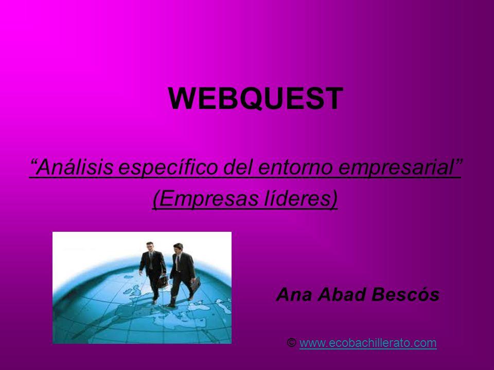 WEBQUEST Análisis específico del entorno empresarial (Empresas líderes) Ana Abad Bescós © www.ecobachillerato.comwww.ecobachillerato.com