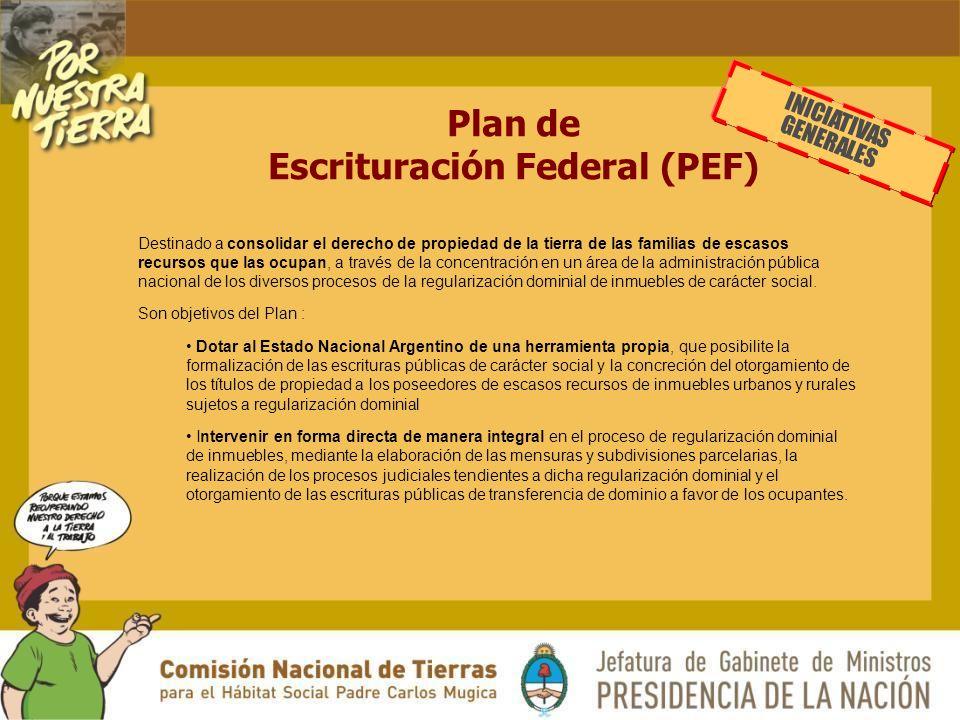 Plan de Escrituración Federal (PEF) Destinado a consolidar el derecho de propiedad de la tierra de las familias de escasos recursos que las ocupan, a través de la concentración en un área de la administración pública nacional de los diversos procesos de la regularización dominial de inmuebles de carácter social.