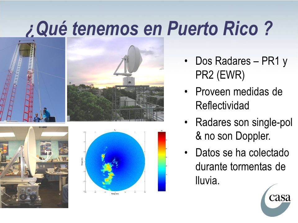 ¿Qué tenemos en Puerto Rico ? Dos Radares – PR1 y PR2 (EWR) Proveen medidas de Reflectividad Radares son single-pol & no son Doppler. Datos se ha cole