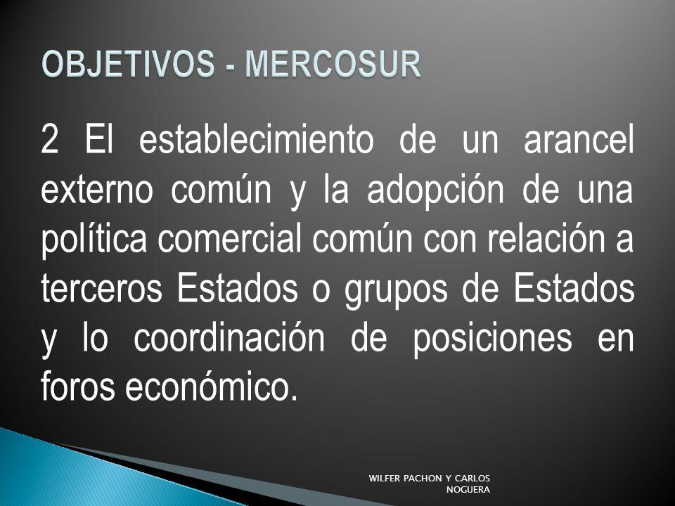 2 El establecimiento de un arancel externo común y la adopción de una política comercial común con relación a terceros Estados o grupos de Estados y lo coordinación de posiciones en foros económico.
