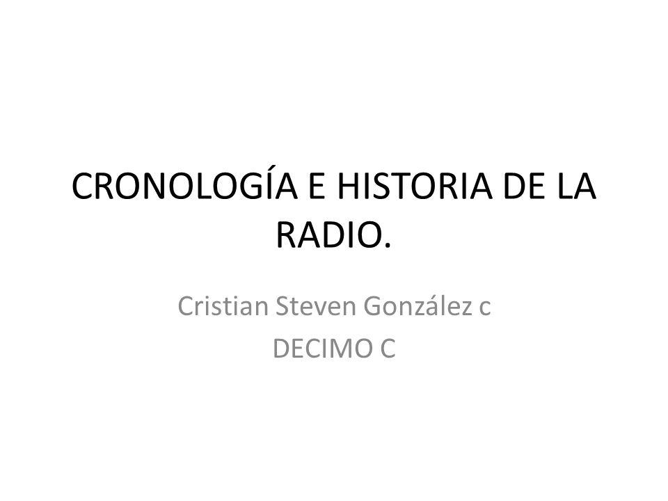 CRONOLOGÍA E HISTORIA DE LA RADIO. Cristian Steven González c DECIMO C