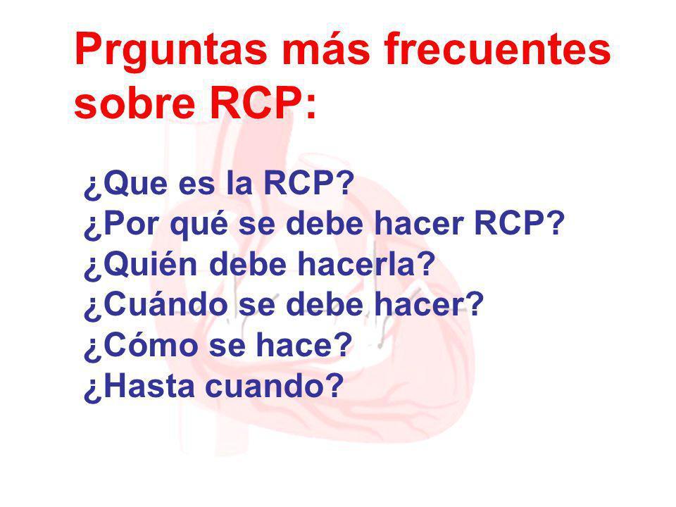 Prguntas más frecuentes sobre RCP: ¿Que es la RCP? ¿Por qué se debe hacer RCP? ¿Quién debe hacerla? ¿Cuándo se debe hacer? ¿Cómo se hace? ¿Hasta cuand