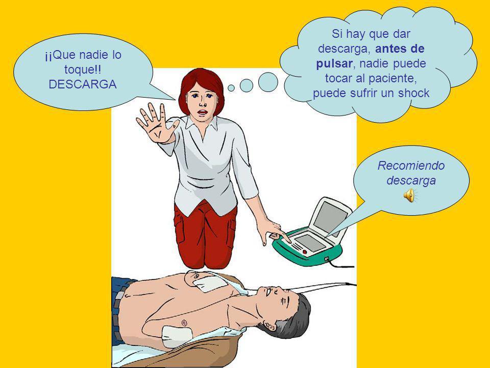 Si hay que dar descarga, antes de pulsar, nadie puede tocar al paciente, puede sufrir un shock ¡¡Que nadie lo toque!! DESCARGA Recomiendo descarga