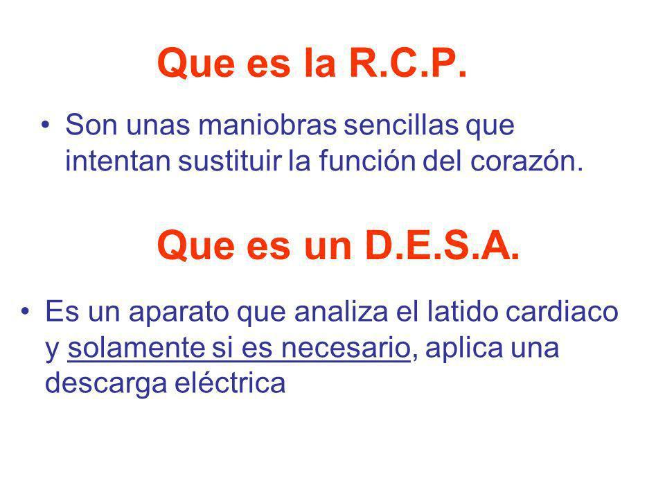 Que es la R.C.P. Son unas maniobras sencillas que intentan sustituir la función del corazón. Que es un D.E.S.A. Es un aparato que analiza el latido ca