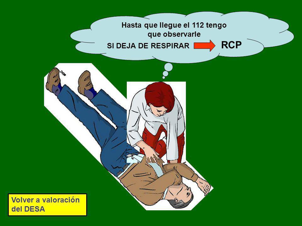 Hasta que llegue el 112 tengo que observarle SI DEJA DE RESPIRAR RCP Volver a valoración del DESA