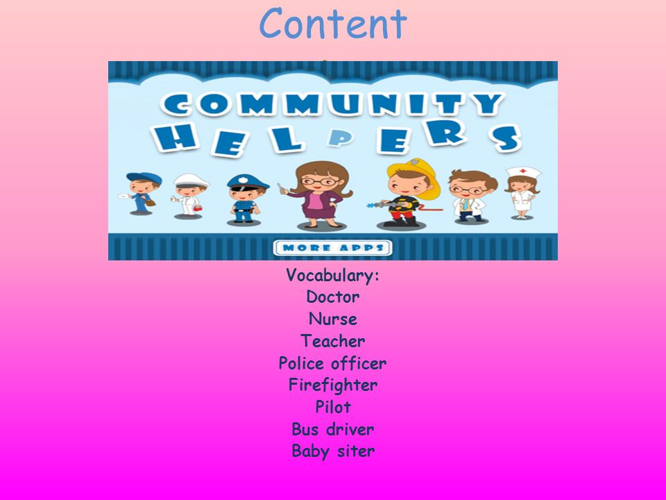 Content D Vocabulary: Doctor Nurse Teacher Police officer Firefighter Pilot Bus driver Baby siter