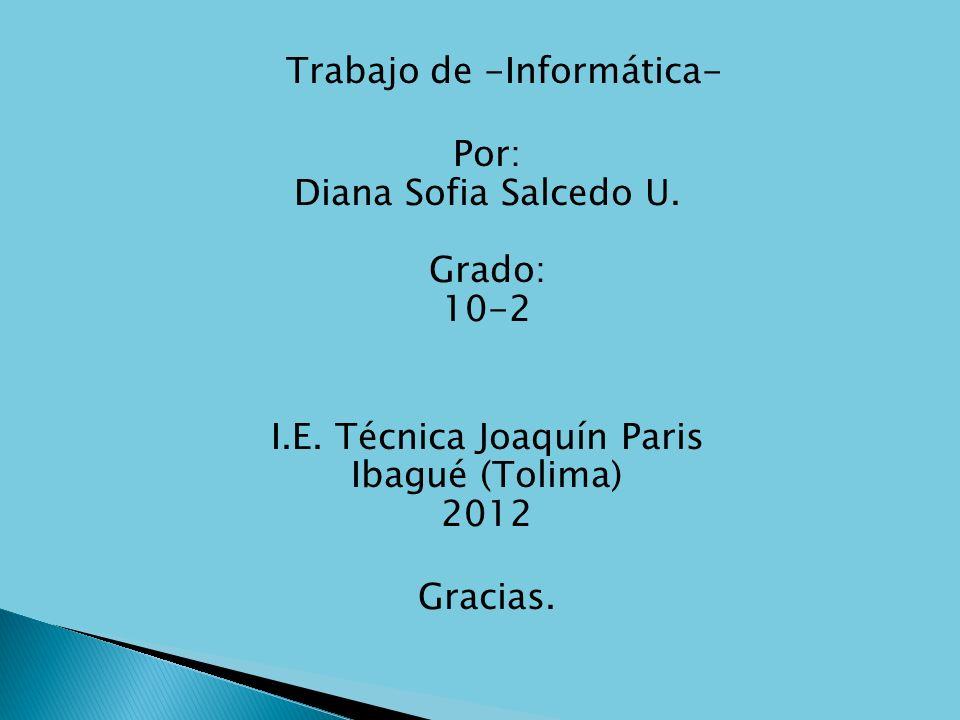 Trabajo de -Informática- Por: Diana Sofia Salcedo U. Grado: 10-2 I.E. Técnica Joaquín Paris Ibagué (Tolima) 2012 Gracias.