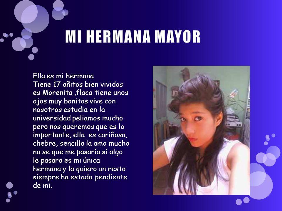 Ella es mi hermana Tiene 17 añitos bien vividos es Morenita,flaca tiene unos ojos muy bonitos vive con nosotros estudia en la universidad peliamos muc