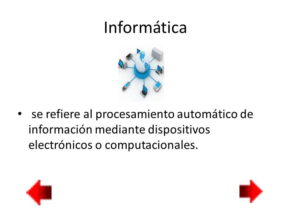 Informática se refiere al procesamiento automático de información mediante dispositivos electrónicos o computacionales.