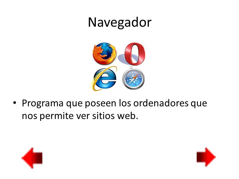 Navegador Programa que poseen los ordenadores que nos permite ver sitios web.