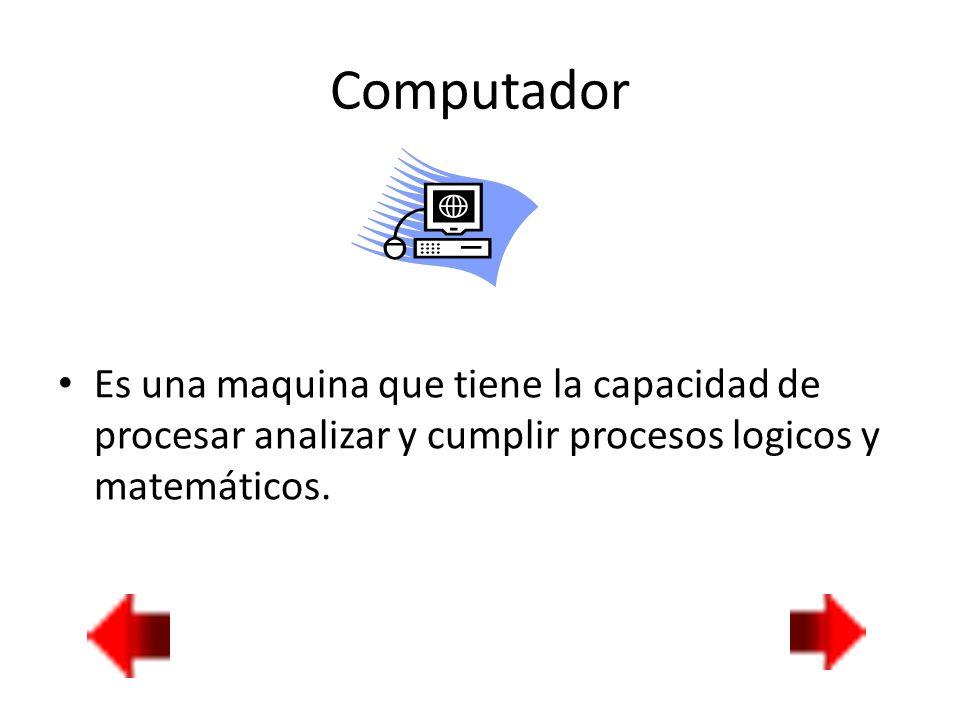 Computador Es una maquina que tiene la capacidad de procesar analizar y cumplir procesos logicos y matemáticos.