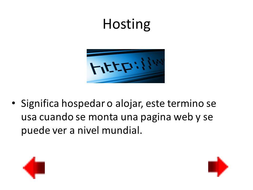 Hosting Significa hospedar o alojar, este termino se usa cuando se monta una pagina web y se puede ver a nivel mundial.