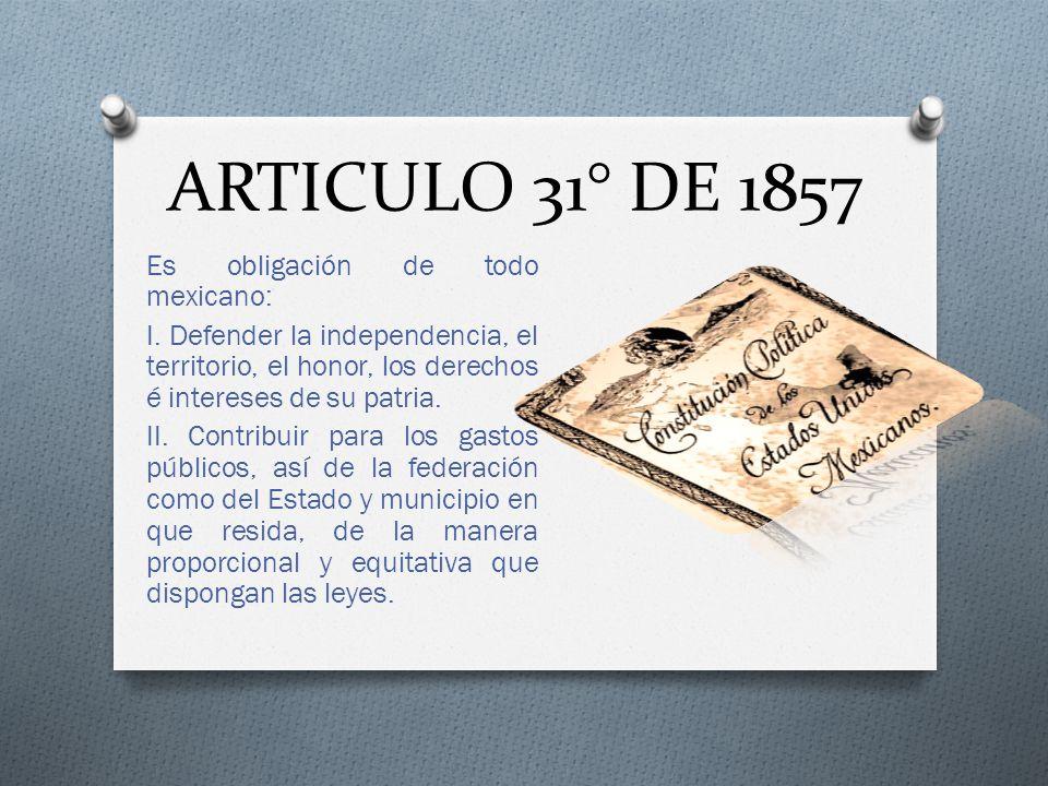 ARTICULO 31° DE 1857 Es obligación de todo mexicano: I. Defender la independencia, el territorio, el honor, los derechos é intereses de su patria. II.