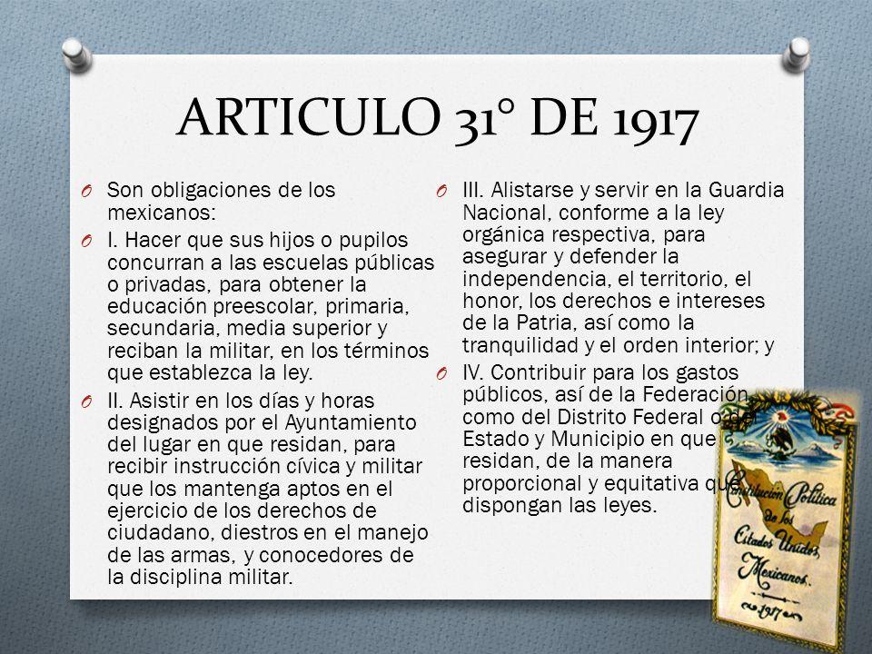 ARTICULO 31° DE 1917 O Son obligaciones de los mexicanos: O I. Hacer que sus hijos o pupilos concurran a las escuelas públicas o privadas, para obtene