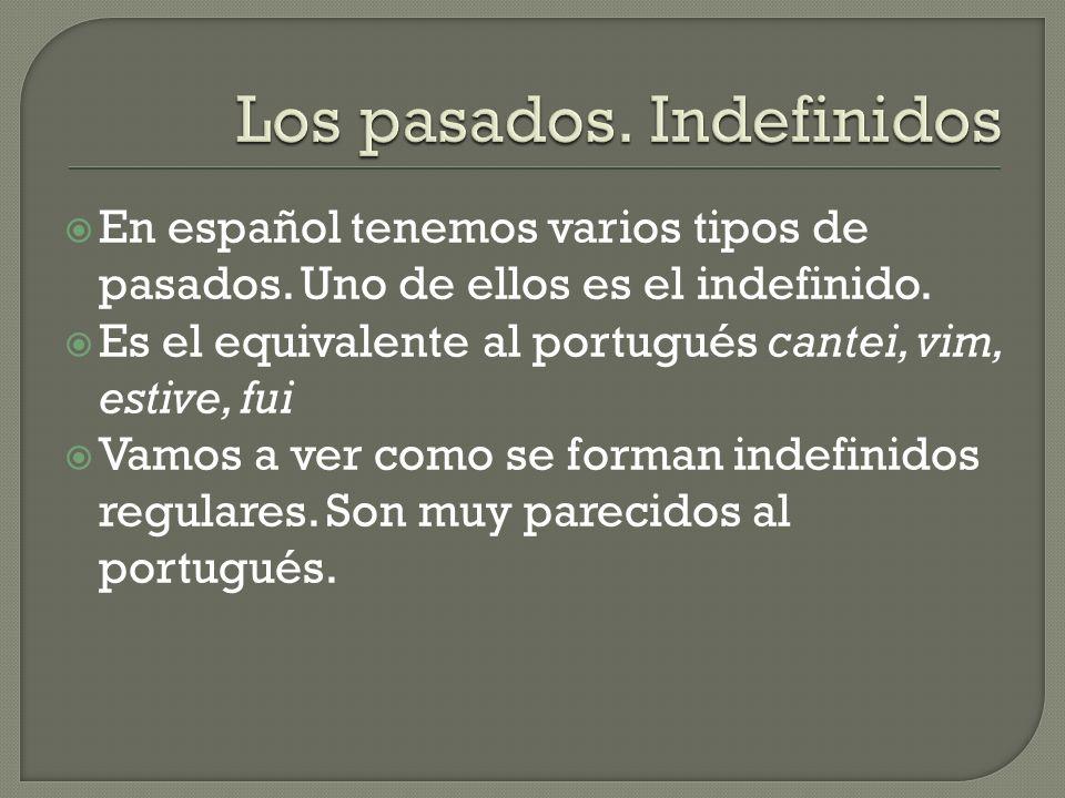En español tenemos varios tipos de pasados. Uno de ellos es el indefinido. Es el equivalente al portugués cantei, vim, estive, fui Vamos a ver como se