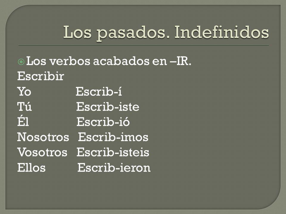Los verbos acabados en –IR. Escribir Yo Escrib-í Tú Escrib-iste Él Escrib-ió Nosotros Escrib-imos Vosotros Escrib-isteis Ellos Escrib-ieron