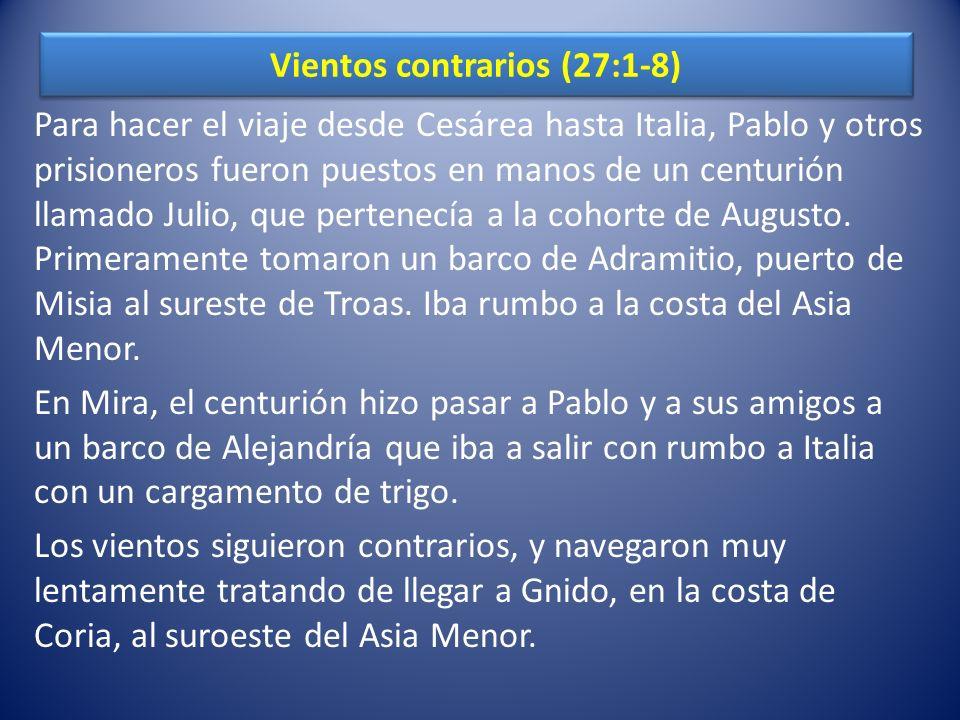 Vientos contrarios (27:1-8) Para hacer el viaje desde Cesárea hasta Italia, Pablo y otros prisioneros fueron puestos en manos de un centurión llamado