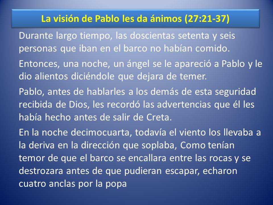La visión de Pablo les da ánimos (27:21-37) Durante largo tiempo, las doscientas setenta y seis personas que iban en el barco no habían comido. Entonc