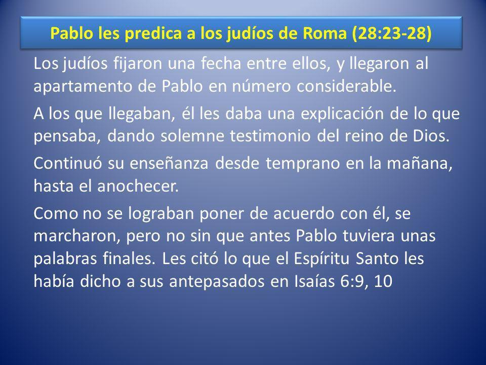 Pablo les predica a los judíos de Roma (28:23-28) Los judíos fijaron una fecha entre ellos, y llegaron al apartamento de Pablo en número considerable.