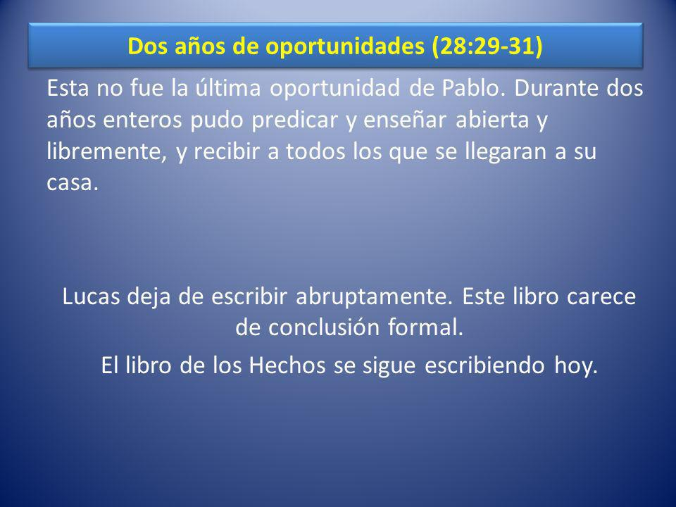 Dos años de oportunidades (28:29-31) Esta no fue la última oportunidad de Pablo. Durante dos años enteros pudo predicar y enseñar abierta y libremente