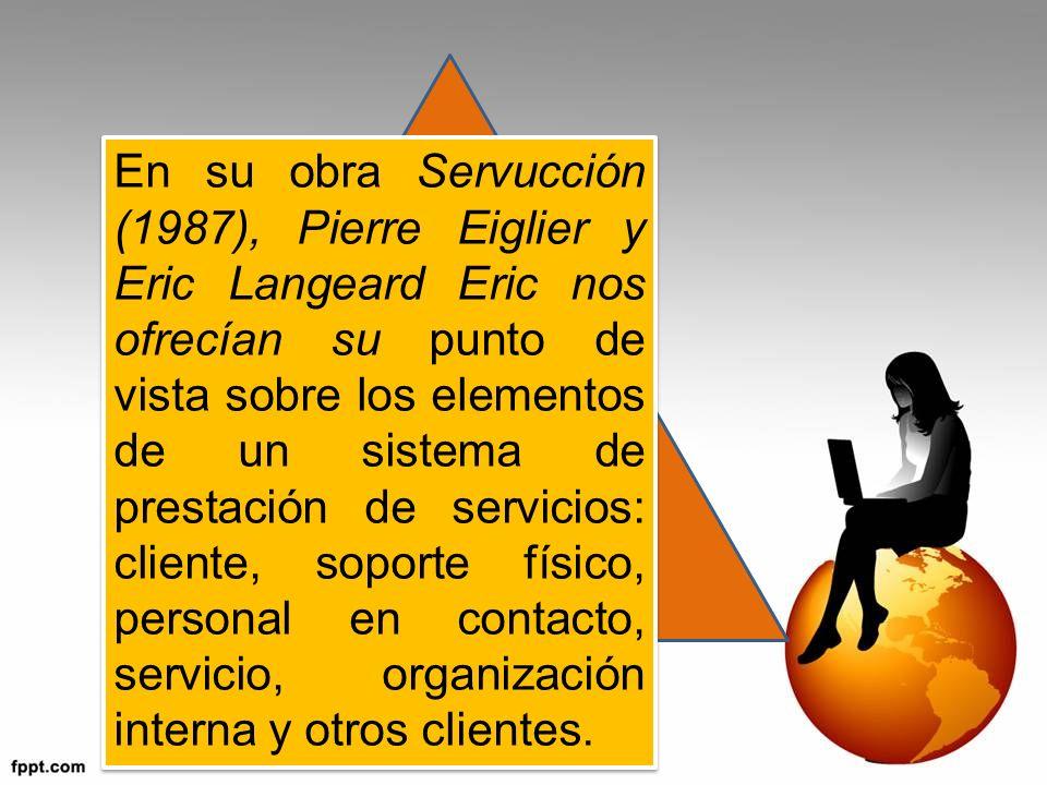 En su obra Servucción (1987), Pierre Eiglier y Eric Langeard Eric nos ofrecían su punto de vista sobre los elementos de un sistema de prestación de servicios: cliente, soporte físico, personal en contacto, servicio, organización interna y otros clientes.
