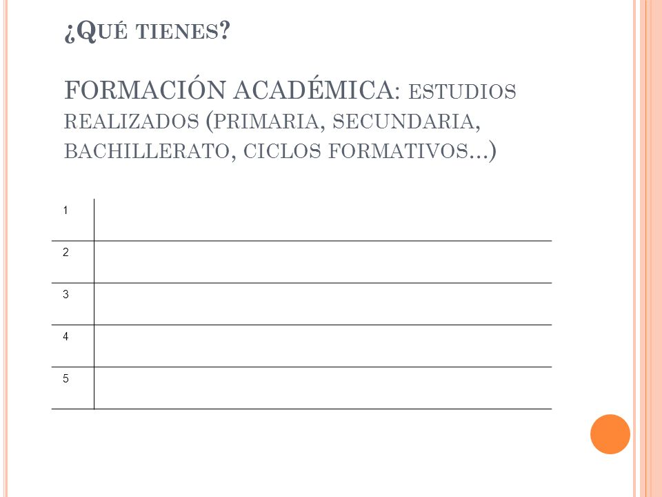 ¿Q UÉ TIENES ? FORMACIÓN ACADÉMICA: ESTUDIOS REALIZADOS ( PRIMARIA, SECUNDARIA, BACHILLERATO, CICLOS FORMATIVOS...) 1 2 3 4 5