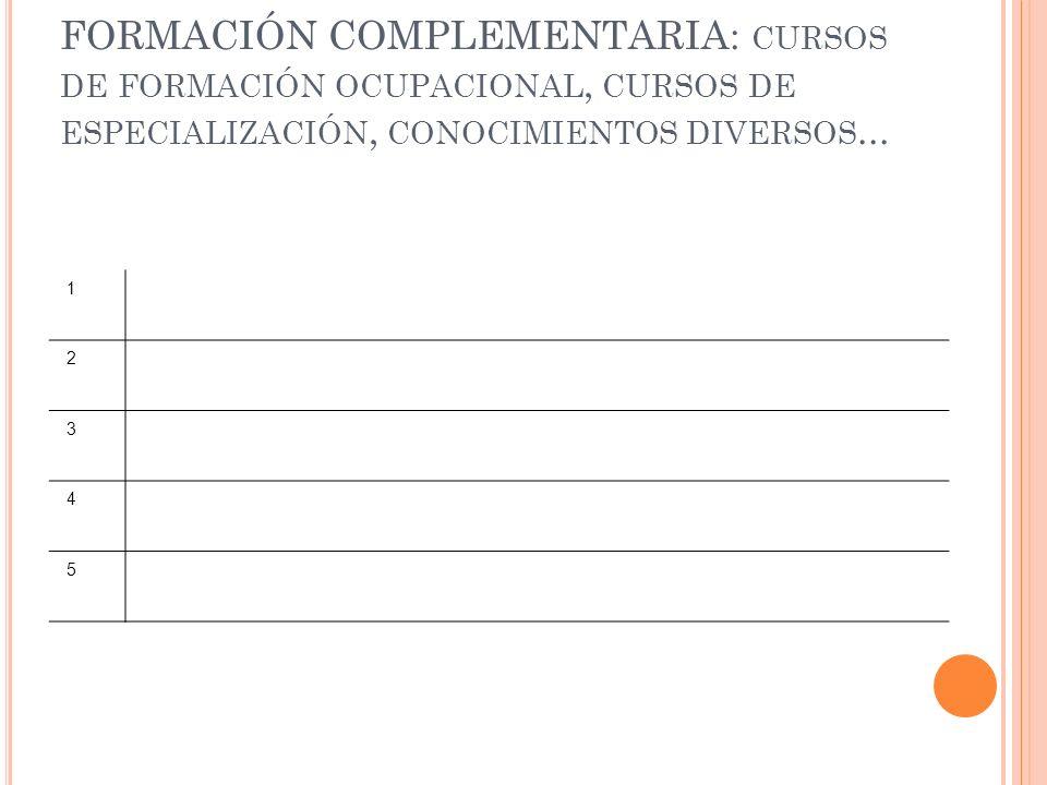 FORMACIÓN COMPLEMENTARIA: CURSOS DE FORMACIÓN OCUPACIONAL, CURSOS DE ESPECIALIZACIÓN, CONOCIMIENTOS DIVERSOS... 1 2 3 4 5