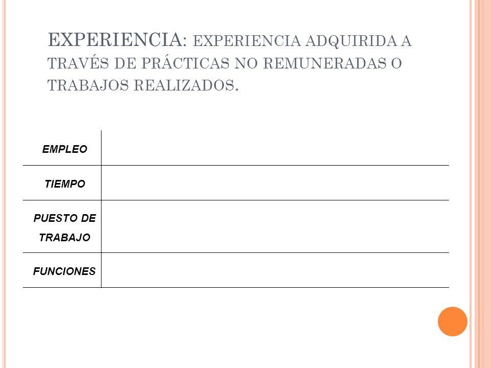EXPERIENCIA: EXPERIENCIA ADQUIRIDA A TRAVÉS DE PRÁCTICAS NO REMUNERADAS O TRABAJOS REALIZADOS. EMPLEO TIEMPO PUESTO DE TRABAJO FUNCIONES