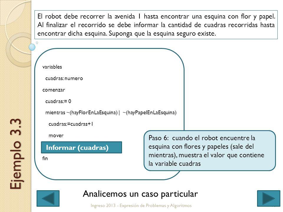 10 variables cuadras: numero comenzar cuadras:= 0 mientras ~(hayFlorEnLaEsquina) | ~(hayPapelEnLaEsquina) cuadras:=cuadras+1 mover fin Ingreso 2013 - Expresión de Problemas y Algoritmos Informar (cuadras) Ejemplo 3.3 El robot debe recorrer la avenida 1 hasta encontrar una esquina con flor y papel.