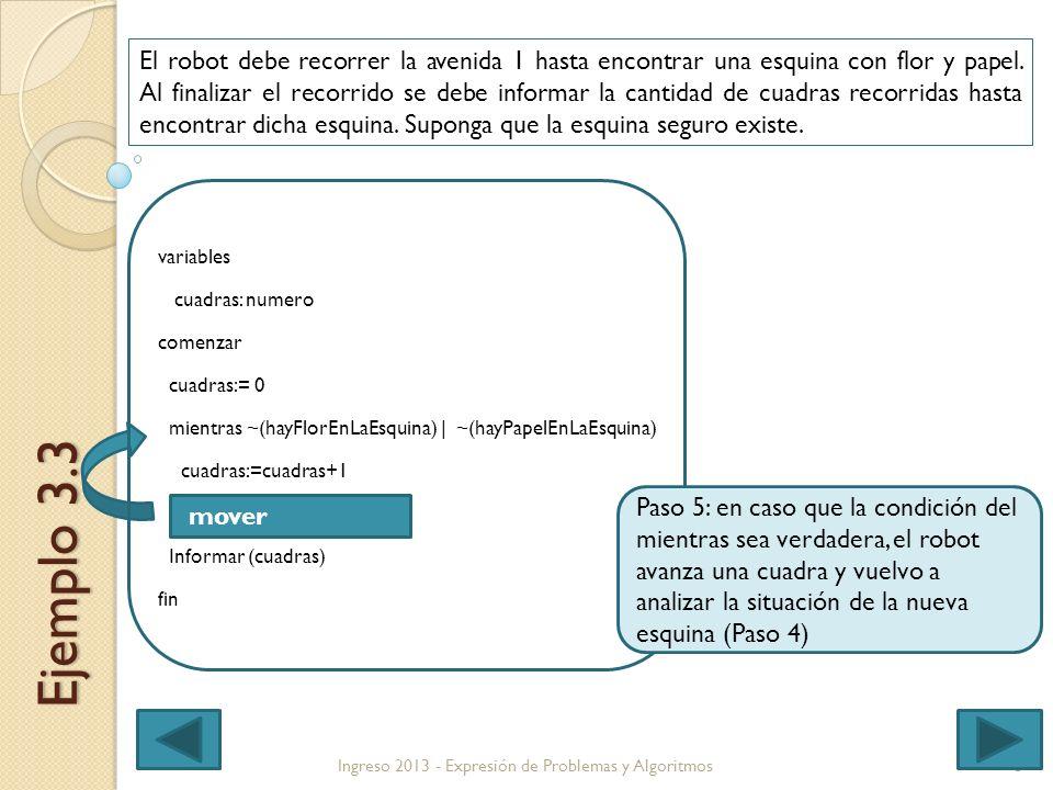8 variables cuadras: numero comenzar cuadras:= 0 mientras ~(hayFlorEnLaEsquina) | ~(hayPapelEnLaEsquina) cuadras:=cuadras+1 Informar (cuadras) fin Ingreso 2013 - Expresión de Problemas y Algoritmos Ejemplo 3.3 El robot debe recorrer la avenida 1 hasta encontrar una esquina con flor y papel.