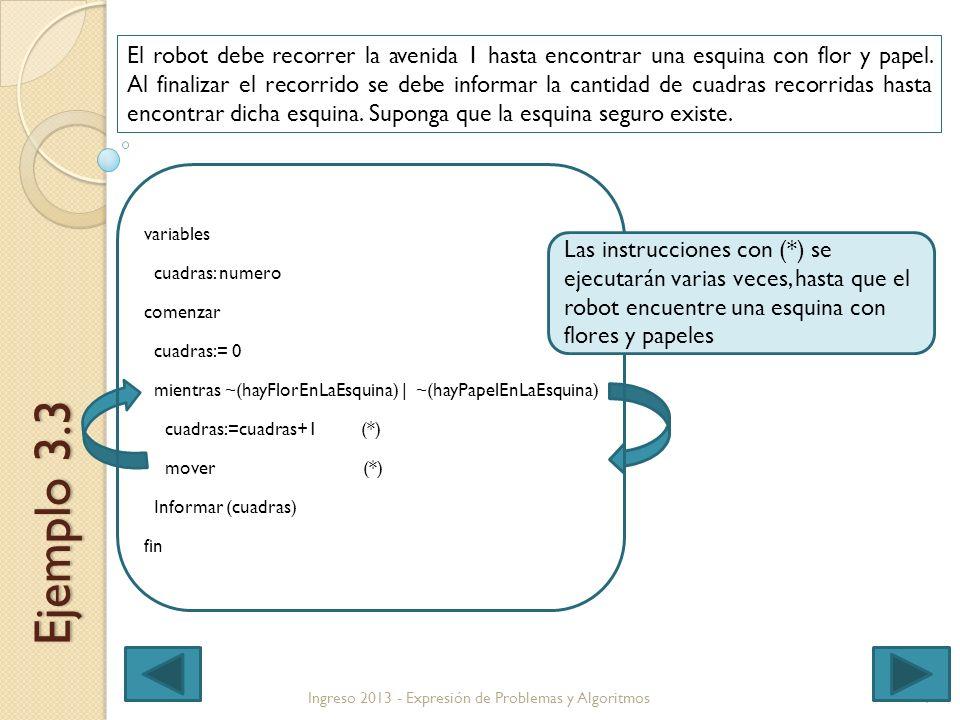 9 variables cuadras: numero comenzar cuadras:= 0 mientras ~(hayFlorEnLaEsquina) | ~(hayPapelEnLaEsquina) cuadras:=cuadras+1 (*) mover (*) Informar (cuadras) fin Ingreso 2013 - Expresión de Problemas y Algoritmos Ejemplo 3.3 El robot debe recorrer la avenida 1 hasta encontrar una esquina con flor y papel.