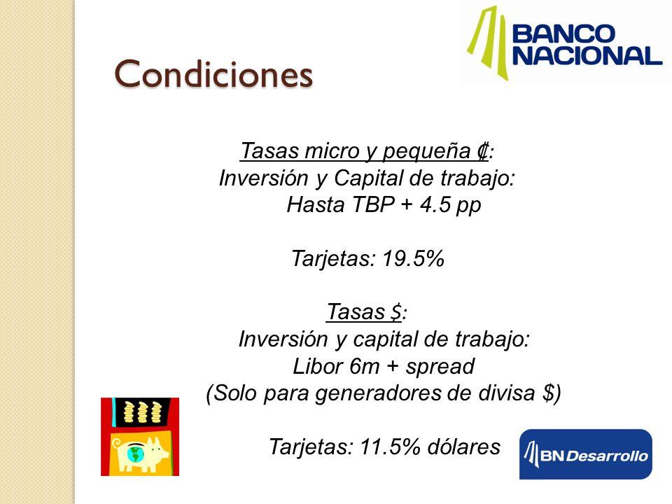 Tasas micro y pequeña: Inversión y Capital de trabajo: Hasta TBP + 4.5 pp Tarjetas: 19.5% Tasas $: Inversión y capital de trabajo: Libor 6m + spread (