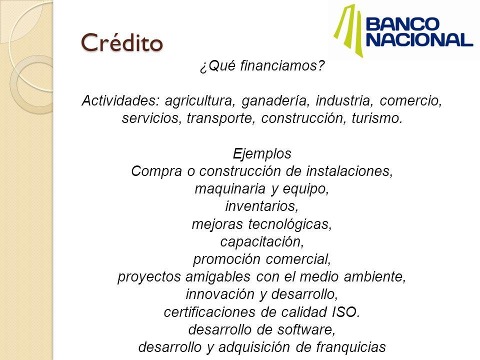 Crédito ¿Qué financiamos? Actividades: agricultura, ganadería, industria, comercio, servicios, transporte, construcción, turismo. Ejemplos Compra o co