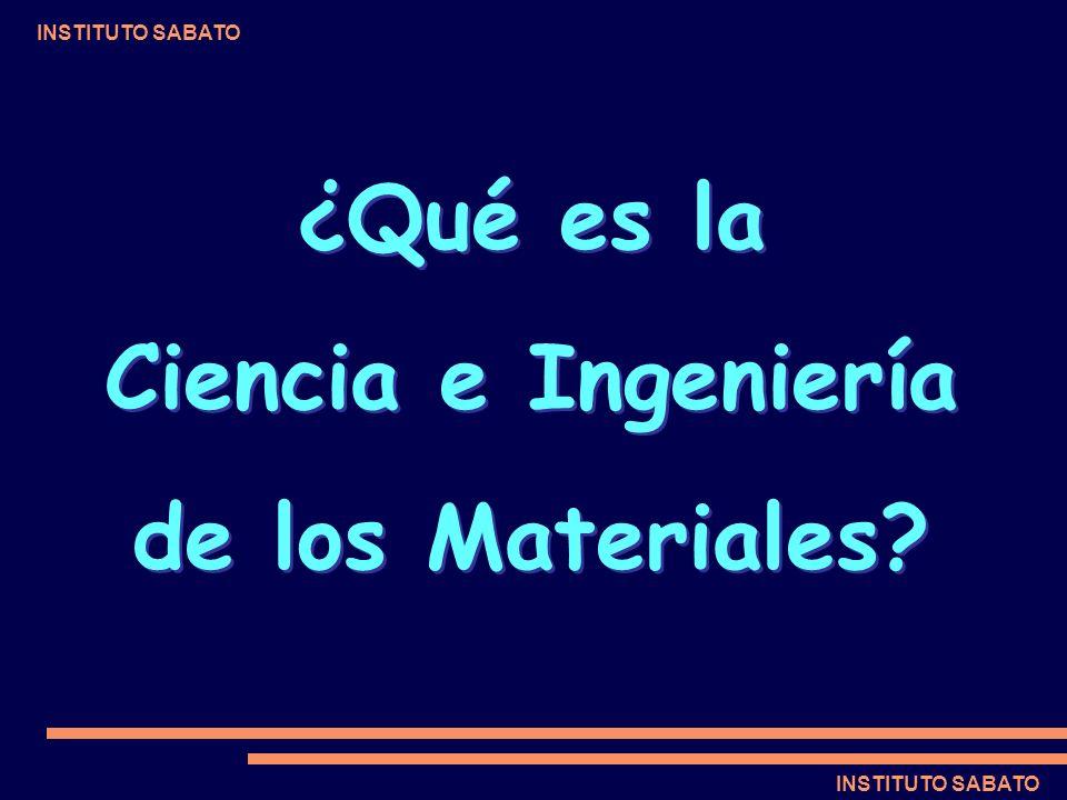 INSTITUTO SABATO ¿Qué es la Ciencia e Ingeniería de los Materiales? ¿Qué es la Ciencia e Ingeniería de los Materiales?