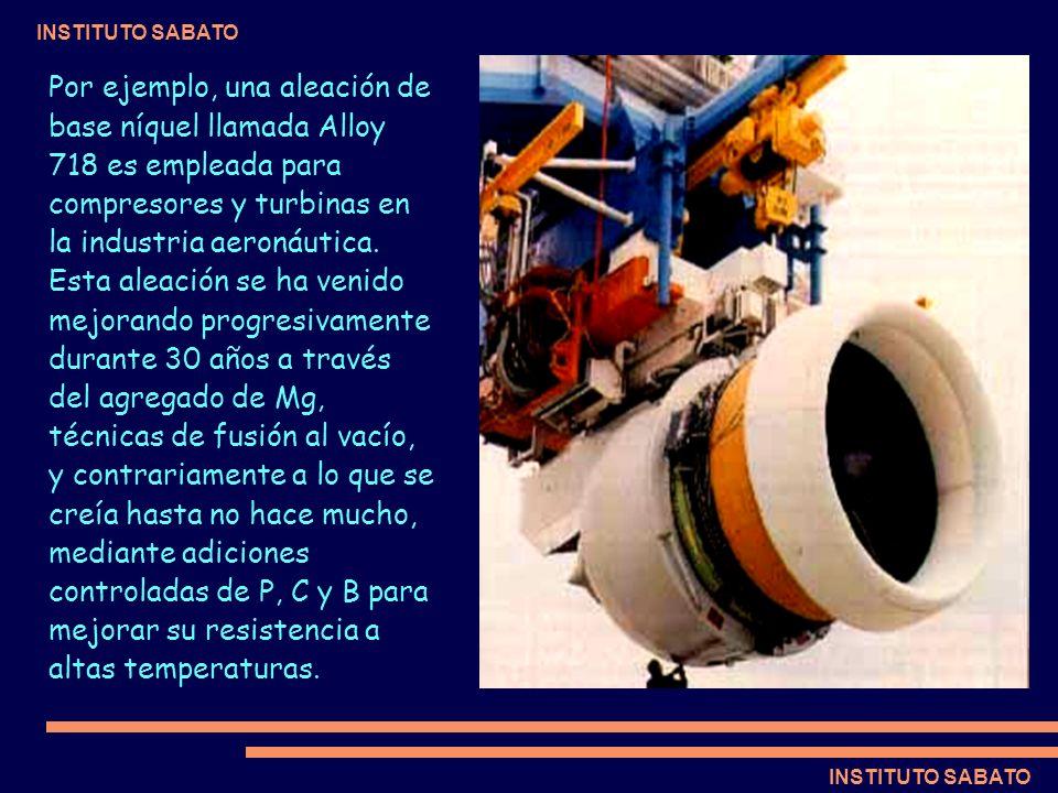 INSTITUTO SABATO Por ejemplo, una aleación de base níquel llamada Alloy 718 es empleada para compresores y turbinas en la industria aeronáutica. Esta