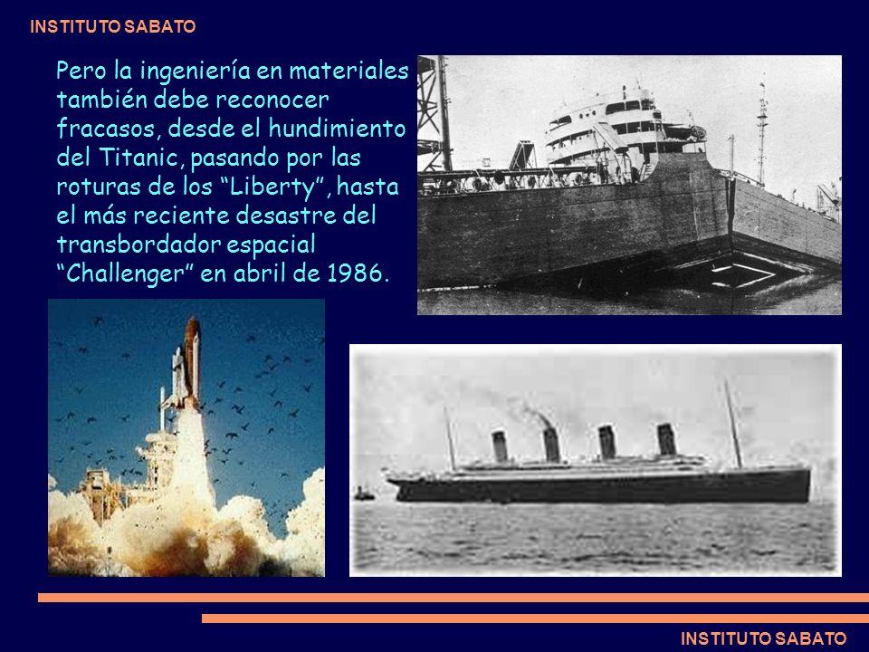INSTITUTO SABATO Pero la ingeniería en materiales también debe reconocer fracasos, desde el hundimiento del Titanic, pasando por las roturas de los Li