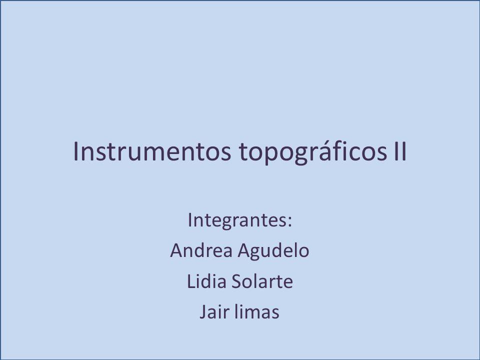 Instrumentos topográficos II Integrantes: Andrea Agudelo Lidia Solarte Jair limas