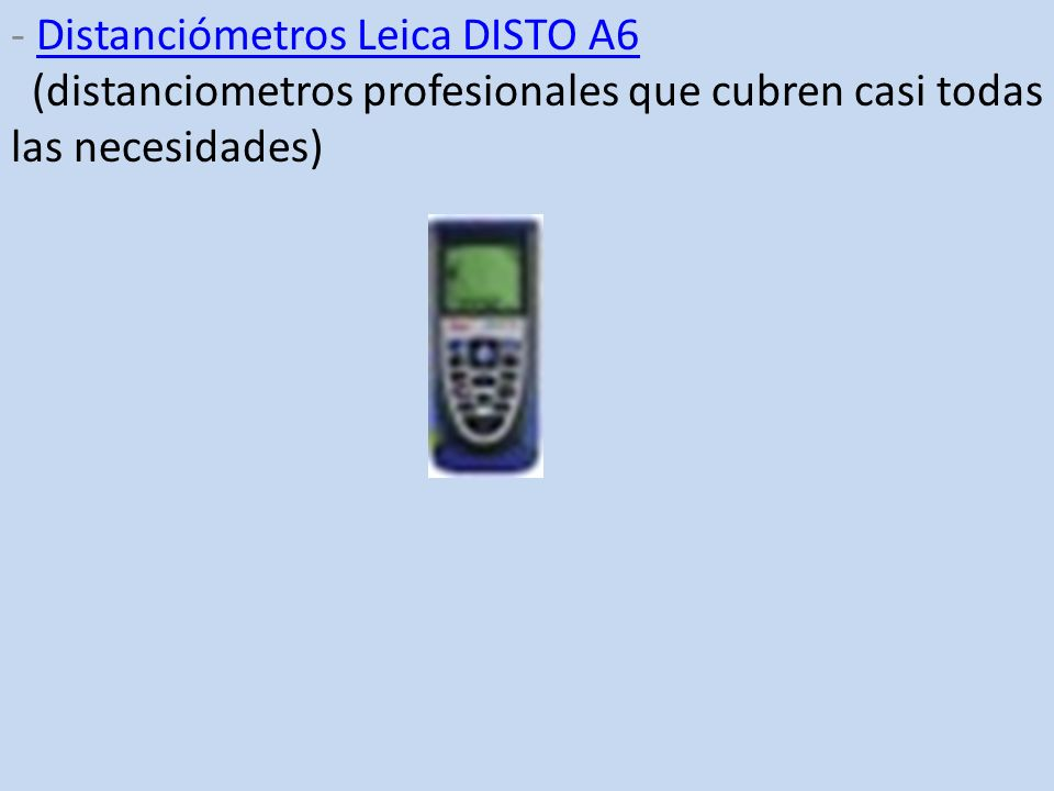 - Distanciómetros Leica DISTO A6 (distanciometros profesionales que cubren casi todas las necesidades)Distanciómetros Leica DISTO A6