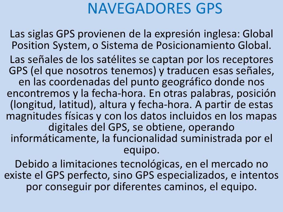 NAVEGADORES GPS Las siglas GPS provienen de la expresión inglesa: Global Position System, o Sistema de Posicionamiento Global. Las señales de los saté
