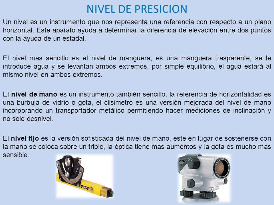 NIVEL DE PRESICION Un nivel es un instrumento que nos representa una referencia con respecto a un plano horizontal. Este aparato ayuda a determinar la