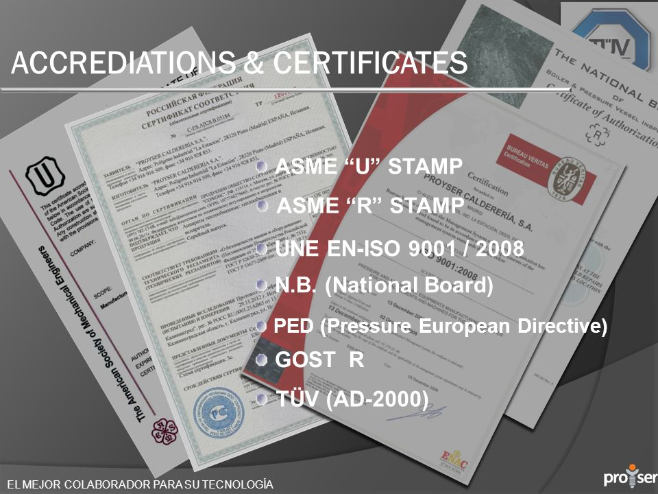 ACCREDIATIONS & CERTIFICATES ASME U STAMP UNE EN-ISO 9001 / 2008 N.B. (National Board) PED (Pressure European Directive) ASME R STAMP GOST R TÜV (AD-2