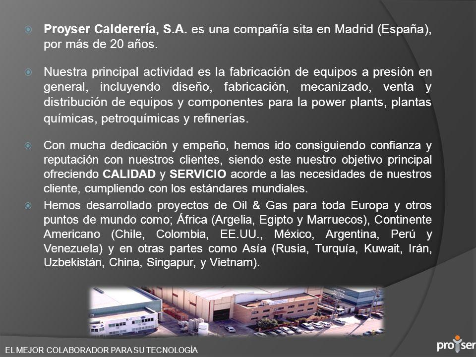 EL MEJOR COLABORADOR PARA SU TECNOLOGÍA Proyser Calderería, S.A. es una compañía sita en Madrid (España), por más de 20 años. Nuestra principal activi