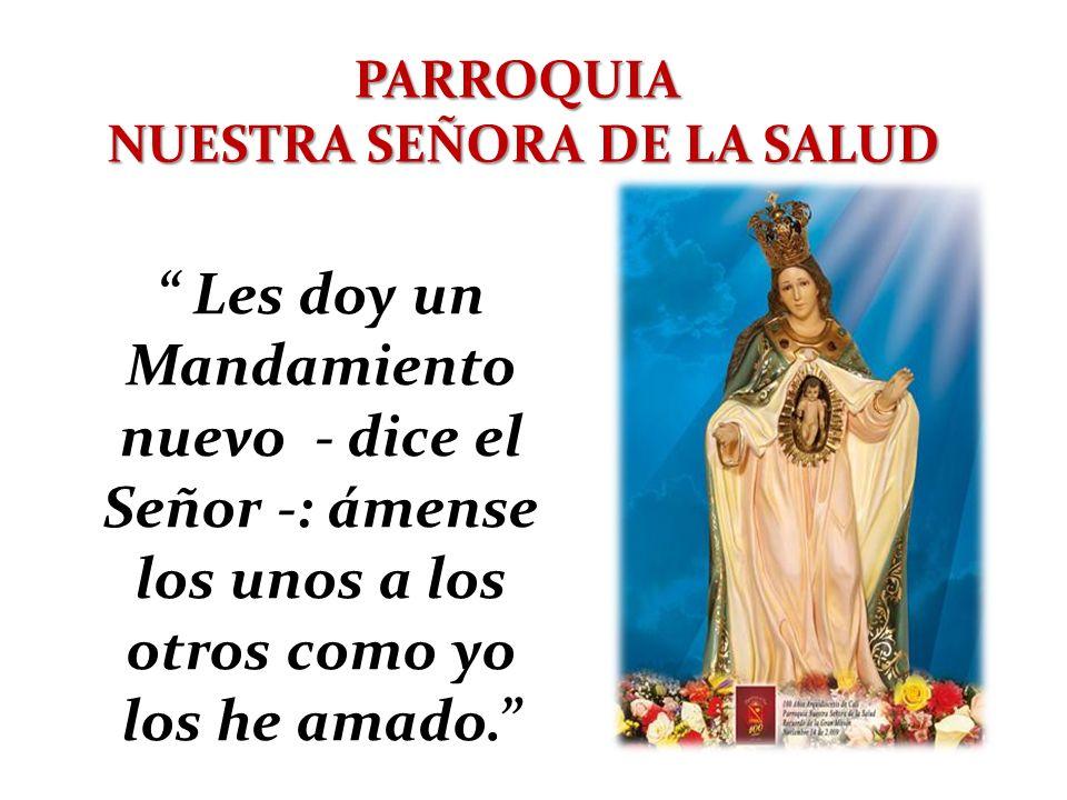 PARROQUIA NUESTRA SEÑORA DE LA SALUD Les doy un Mandamiento nuevo - dice el Señor -: ámense los unos a los otros como yo los he amado.