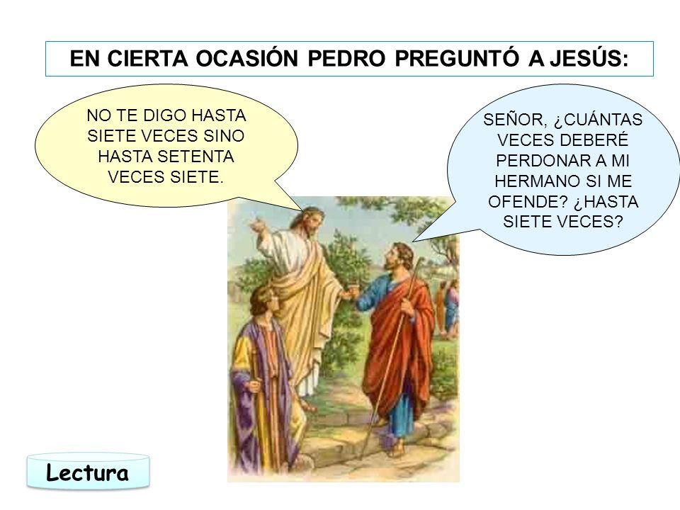 EN CIERTA OCASIÓN PEDRO PREGUNTÓ A JESÚS: SEÑOR, ¿CUÁNTAS VECES DEBERÉ PERDONAR A MI HERMANO SI ME OFENDE? ¿HASTA SIETE VECES? NO TE DIGO HASTA SIETE